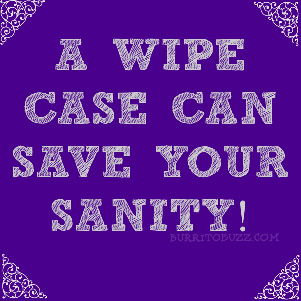 BurritoBuzz A wipe case can save your sanity.png