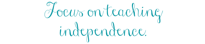 Focus on teaching independence. .png